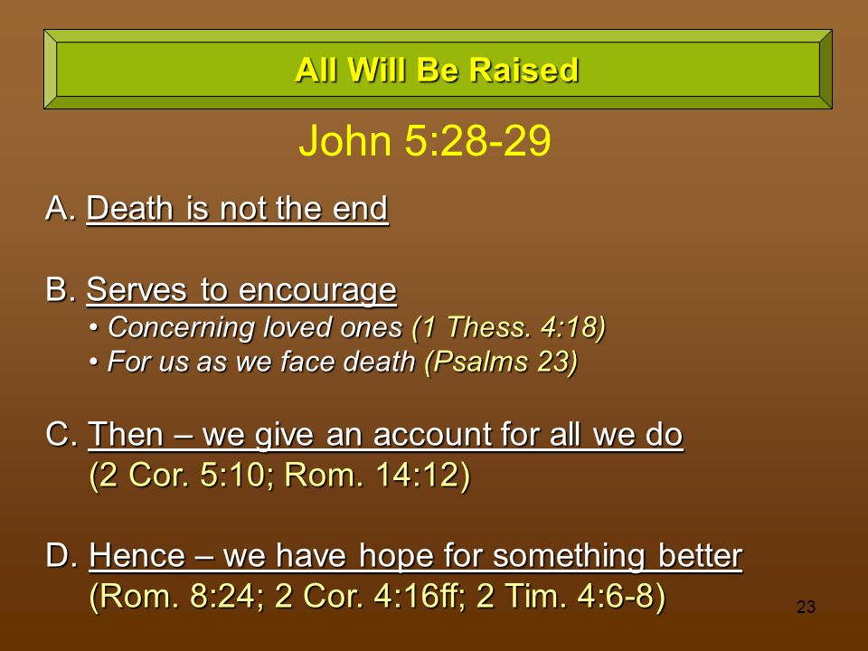 John 5:28-29 All Will Be Raised A. Death is not the end