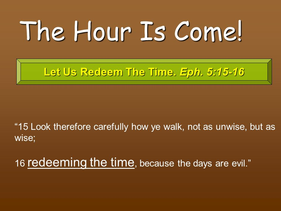 Let Us Redeem The Time. Eph. 5:15-16