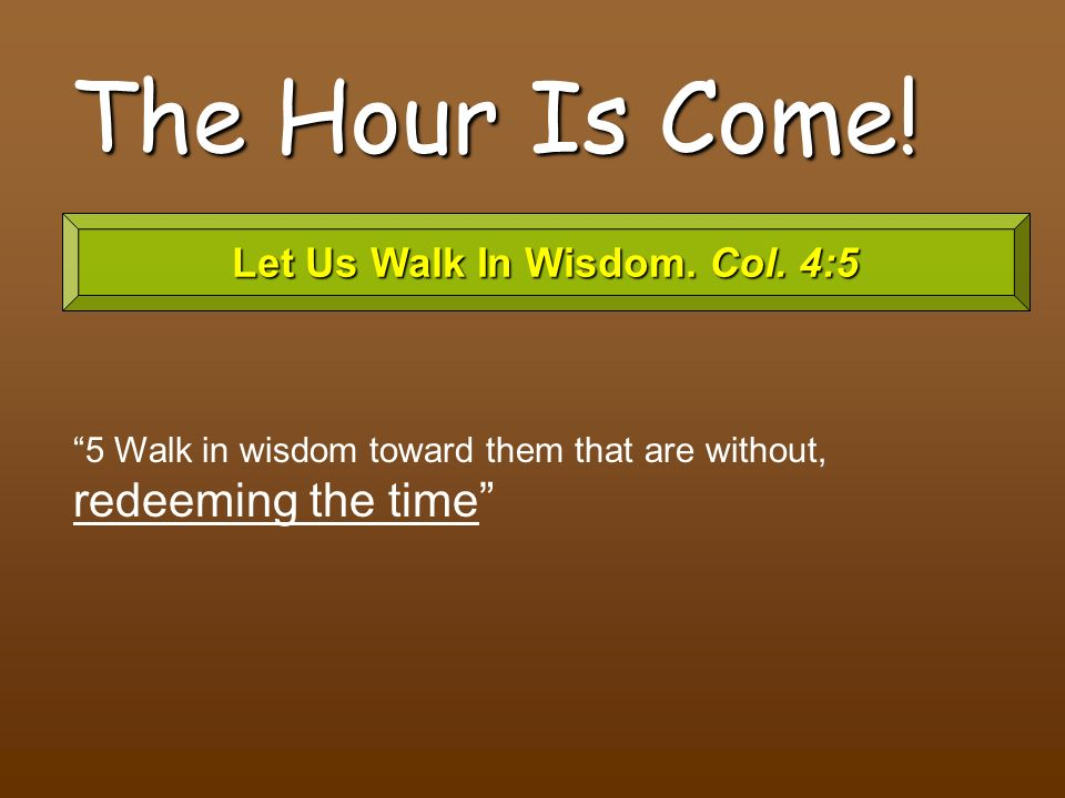 Let Us Walk In Wisdom. Col. 4:5
