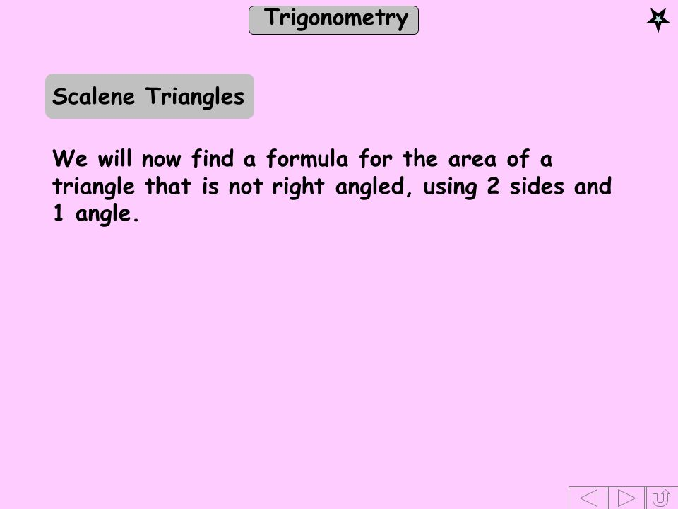 Scalene Triangles We will now find a formula for the area of a triangle that is not right angled, using 2 sides and 1 angle.