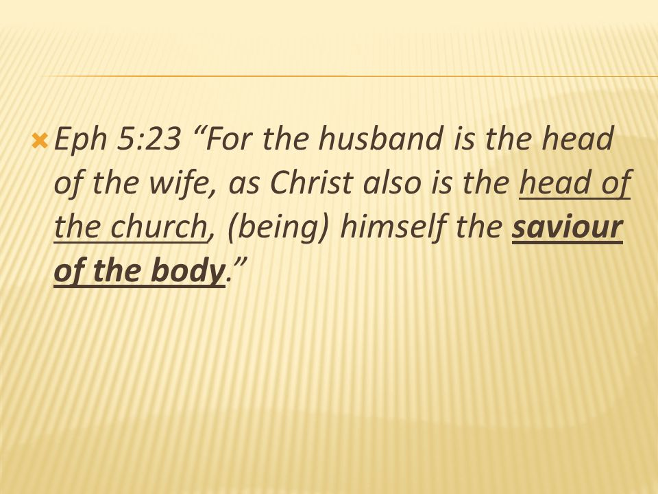 Eph 5:23 For the husband is the head of the wife, as Christ also is the head of the church, (being) himself the saviour of the body.