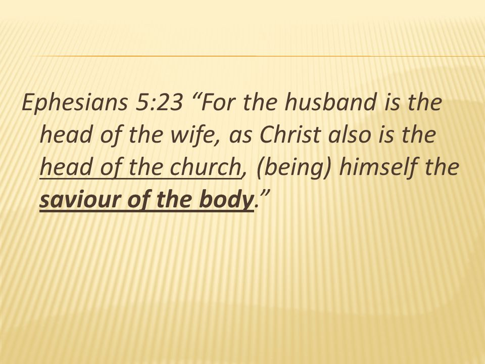 Ephesians 5:23 For the husband is the head of the wife, as Christ also is the head of the church, (being) himself the saviour of the body.