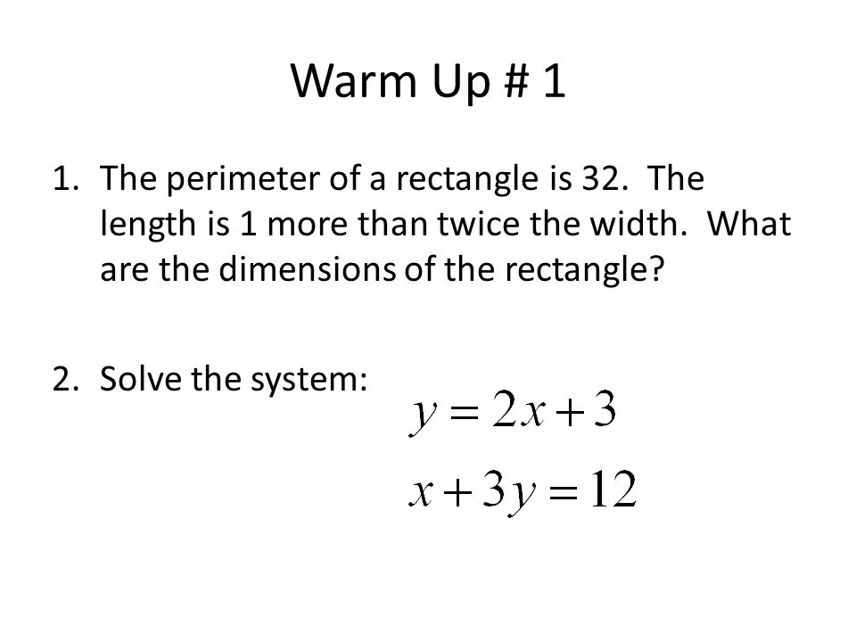 Warm Up # 1 The perimeter of a rectangle is 32. The length is 1 more than twice the width. What are the dimensions of the rectangle