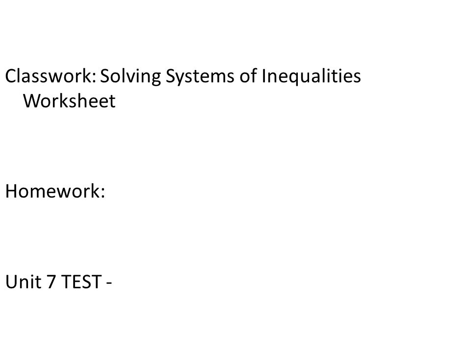 Classwork: Solving Systems of Inequalities Worksheet Homework: Unit 7 TEST -