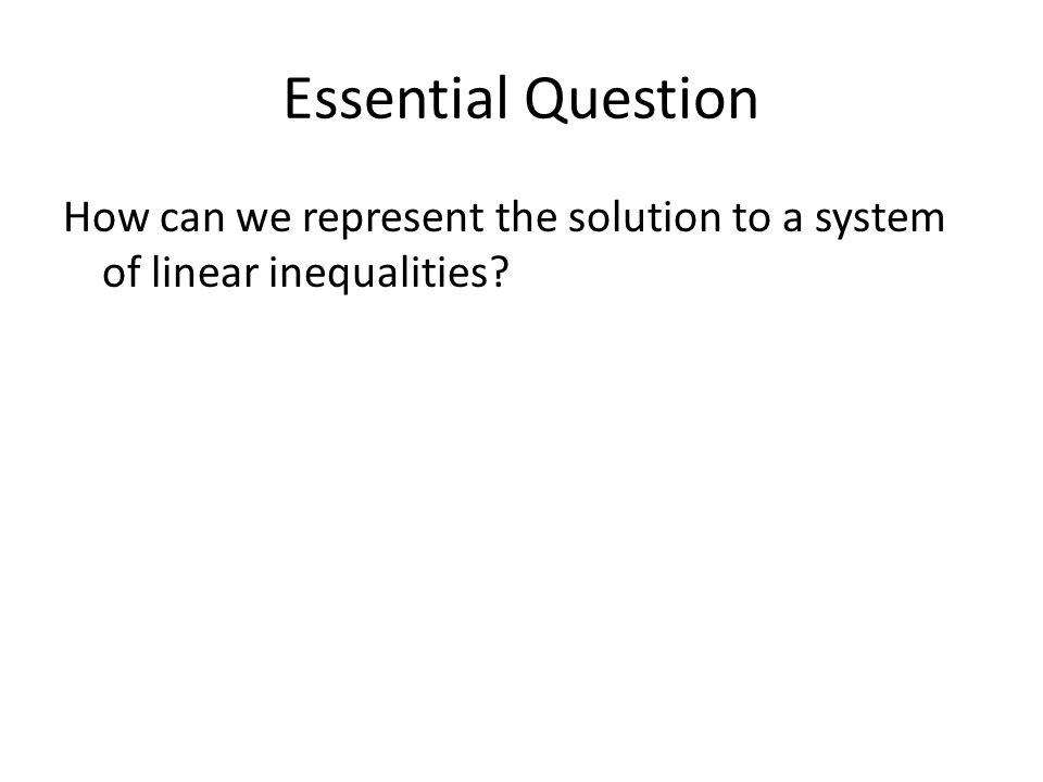 Essential Question How can we represent the solution to a system of linear inequalities