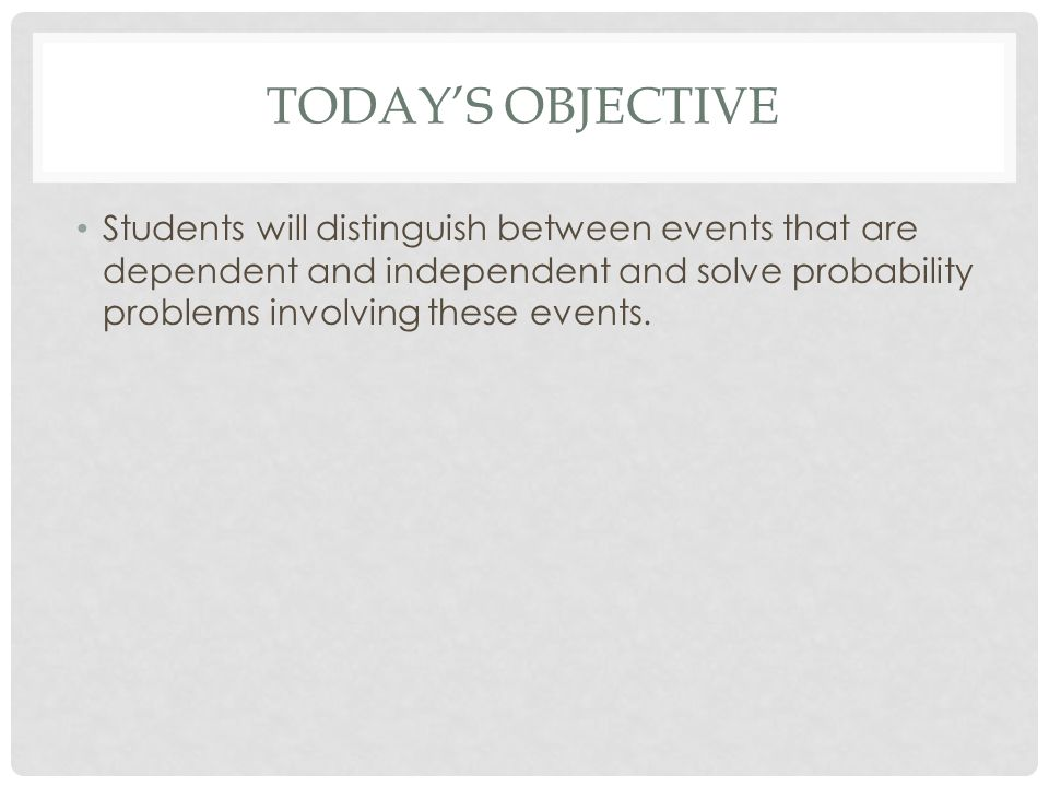 Today's Objective Students will distinguish between events that are dependent and independent and solve probability problems involving these events.