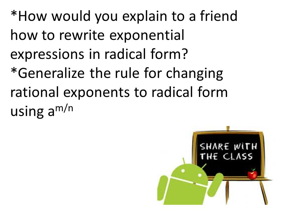 *How would you explain to a friend how to rewrite exponential expressions in radical form *Generalize the rule for changing rational exponents to radical form using am/n
