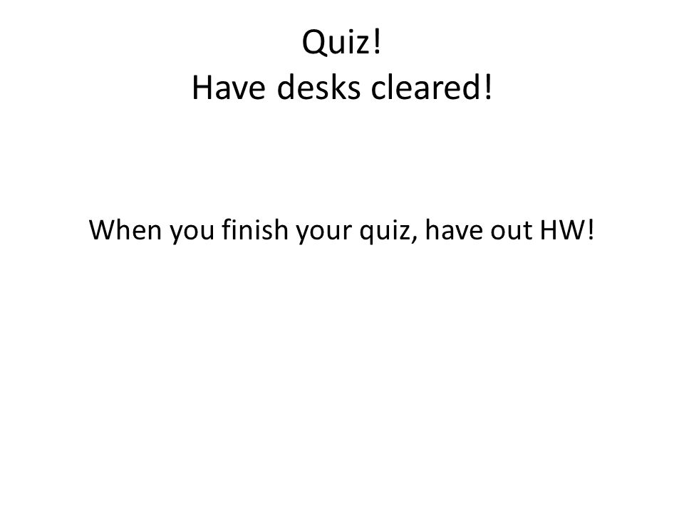 Quiz! Have desks cleared!