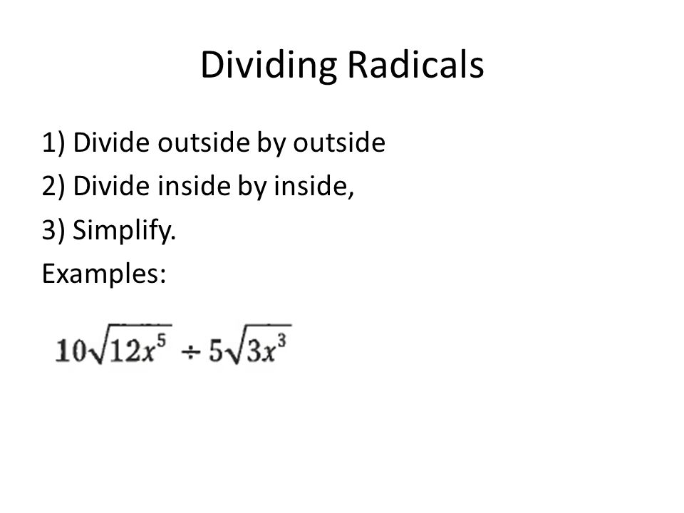 Dividing Radicals 1) Divide outside by outside 2) Divide inside by inside, 3) Simplify. Examples: