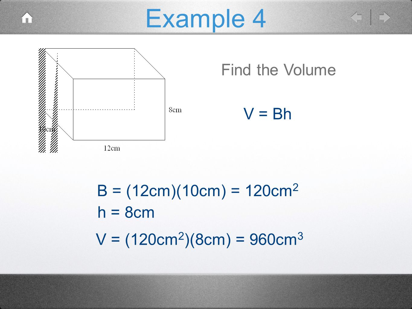 Example 4 Find the Volume V = Bh B = (12cm)(10cm) = 120cm2 h = 8cm