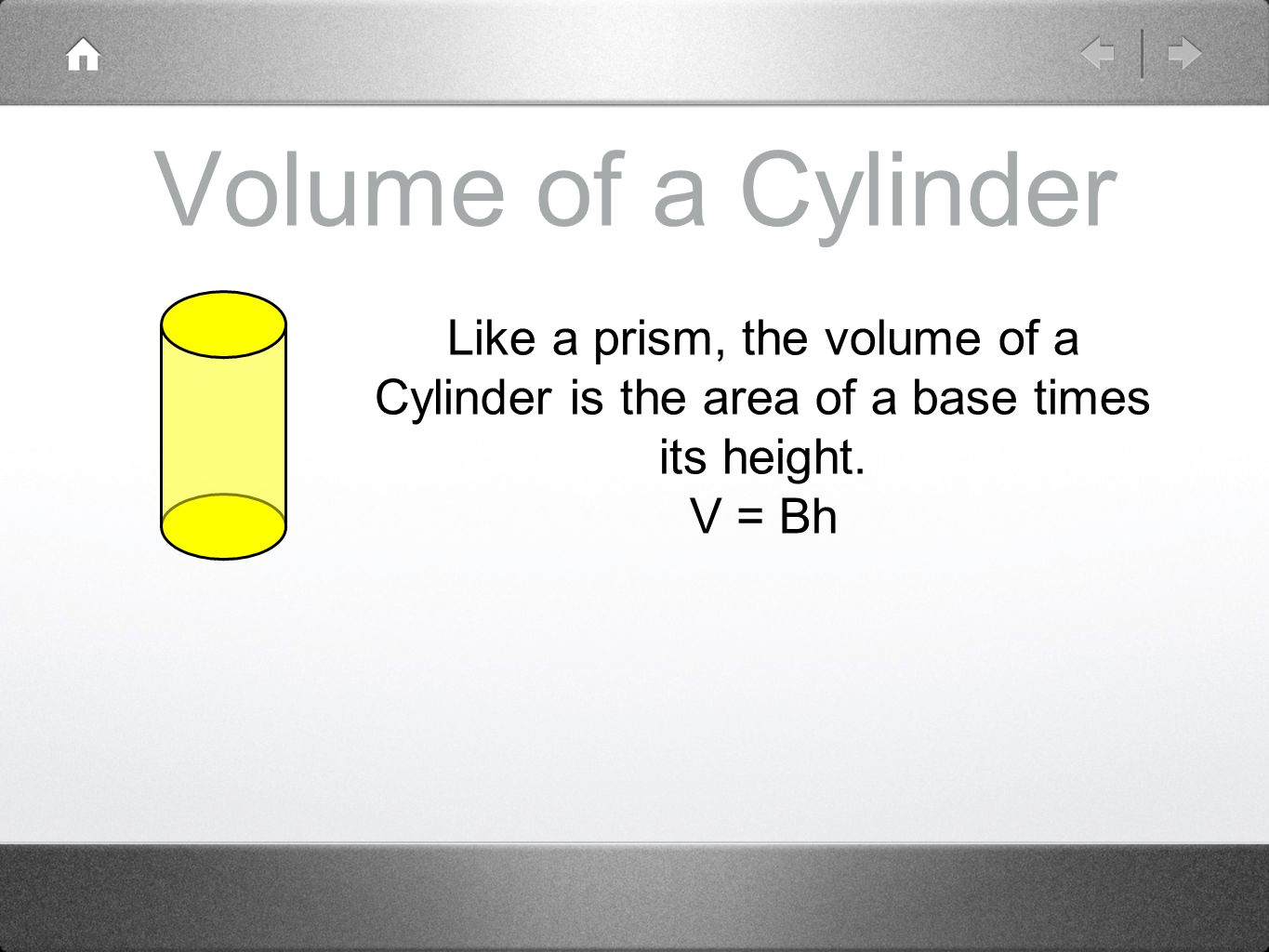 Volume of a Cylinder Like a prism, the volume of a Cylinder is the area of a base times its height.