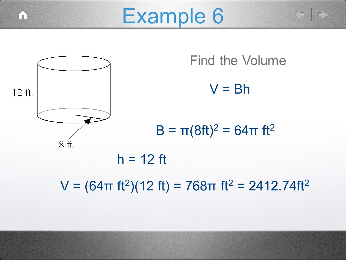 Example 6 Find the Volume V = Bh B = π(8ft)2 = 64π ft2 h = 12 ft