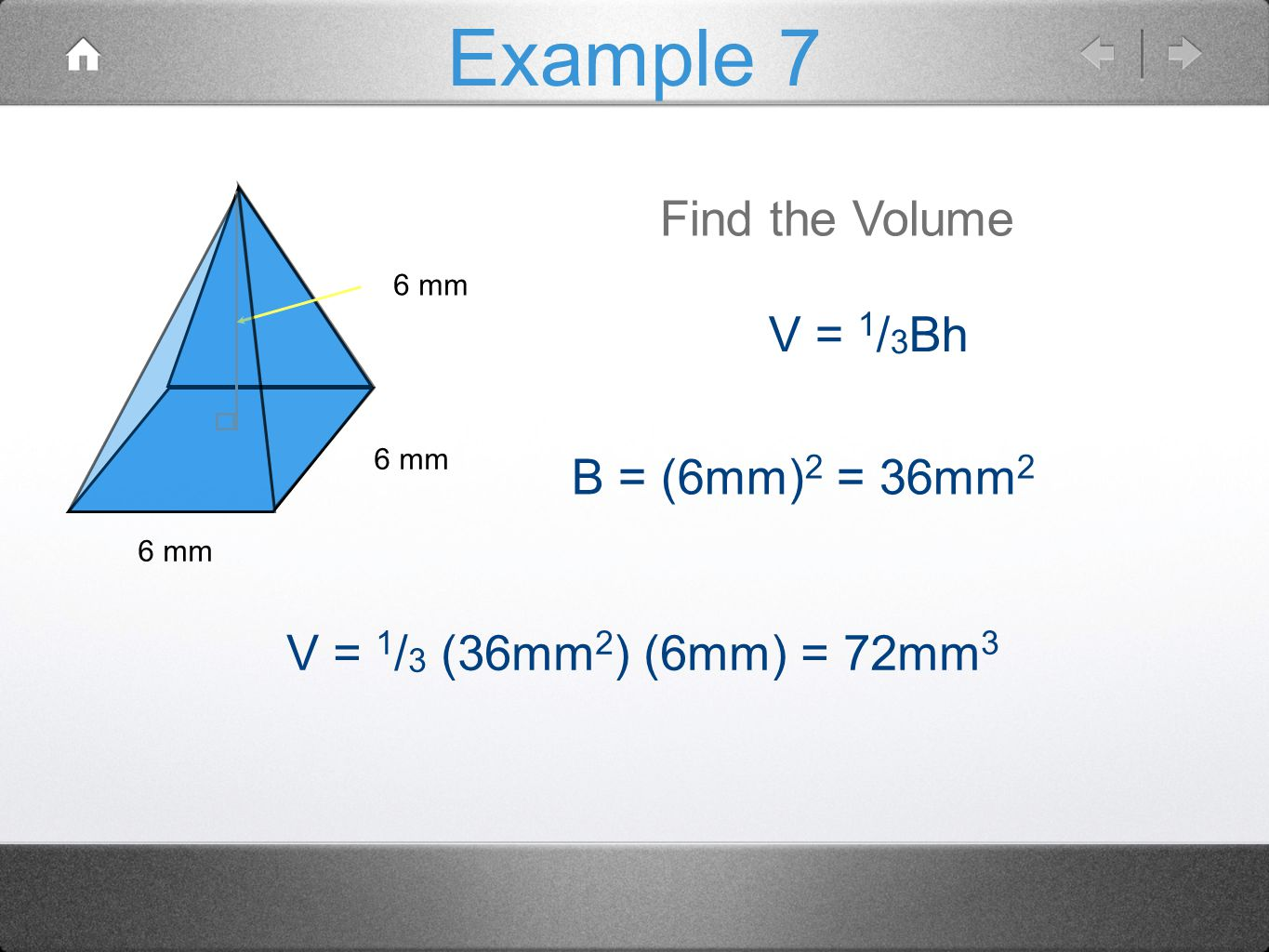 Example 7 Find the Volume V = 1/3Bh B = (6mm)2 = 36mm2