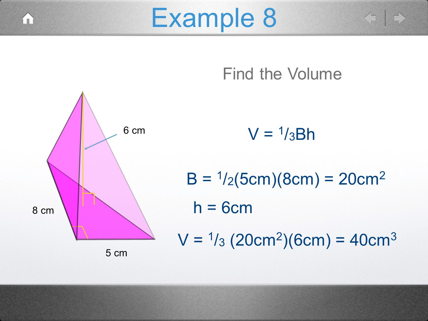 Example 8 Find the Volume V = 1/3Bh B = 1/2(5cm)(8cm) = 20cm2 h = 6cm