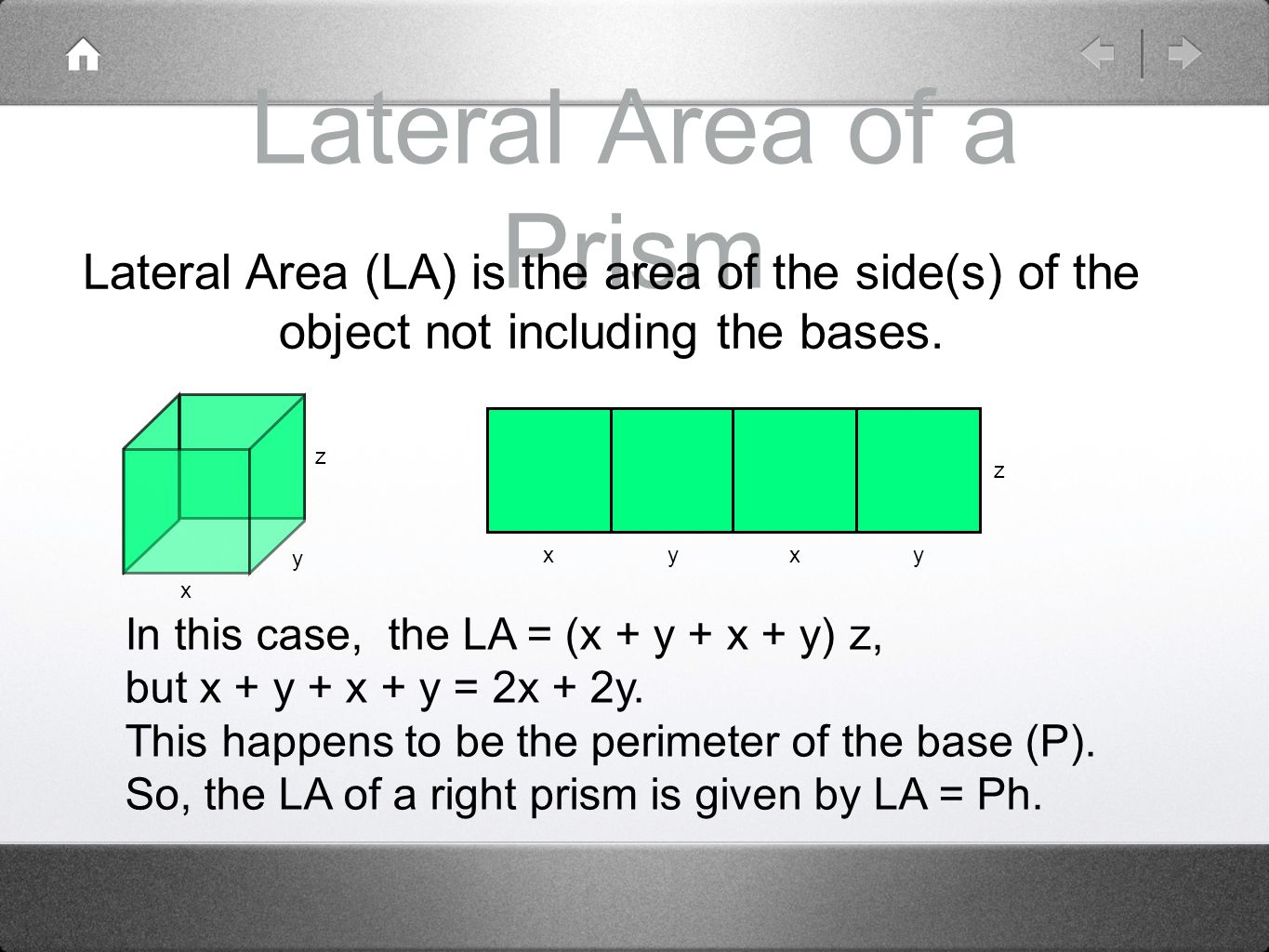 Lateral Area of a Prism Lateral Area (LA) is the area of the side(s) of the object not including the bases.