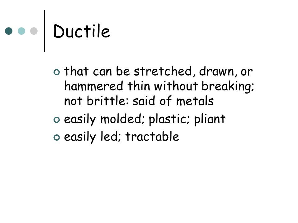 Ductile that can be stretched, drawn, or hammered thin without breaking; not brittle: said of metals.