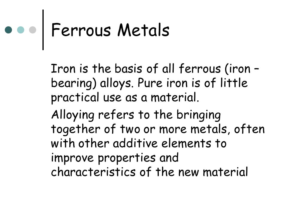 Ferrous Metals Iron is the basis of all ferrous (iron –bearing) alloys. Pure iron is of little practical use as a material.