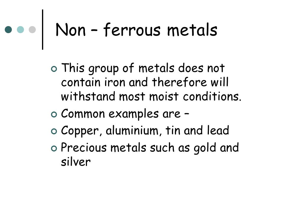 Non – ferrous metals This group of metals does not contain iron and therefore will withstand most moist conditions.