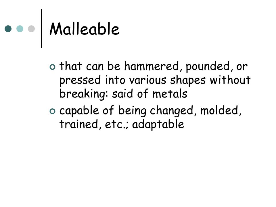 Malleable that can be hammered, pounded, or pressed into various shapes without breaking: said of metals.
