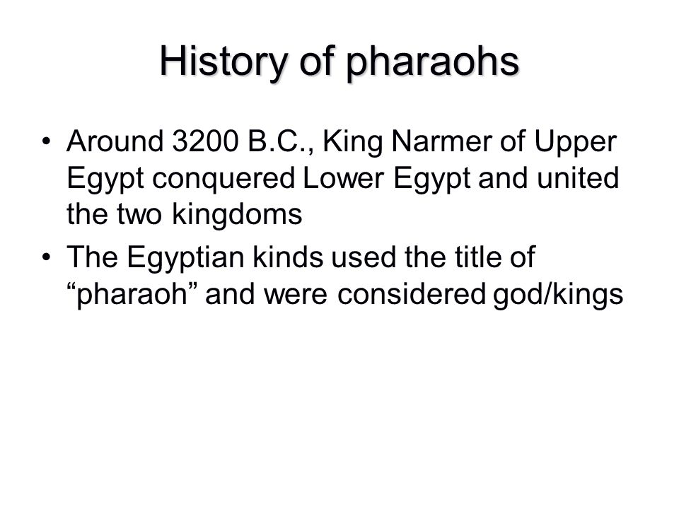 History of pharaohs Around 3200 B.C., King Narmer of Upper Egypt conquered Lower Egypt and united the two kingdoms.