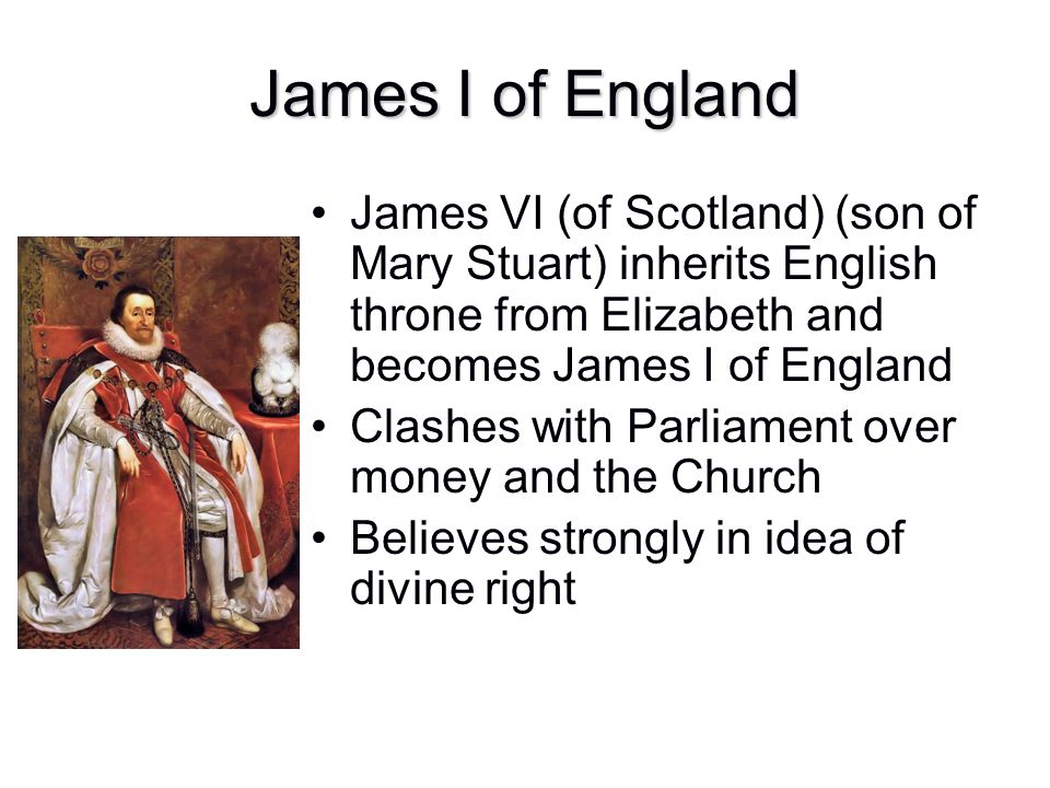 James I of England James VI (of Scotland) (son of Mary Stuart) inherits English throne from Elizabeth and becomes James I of England.