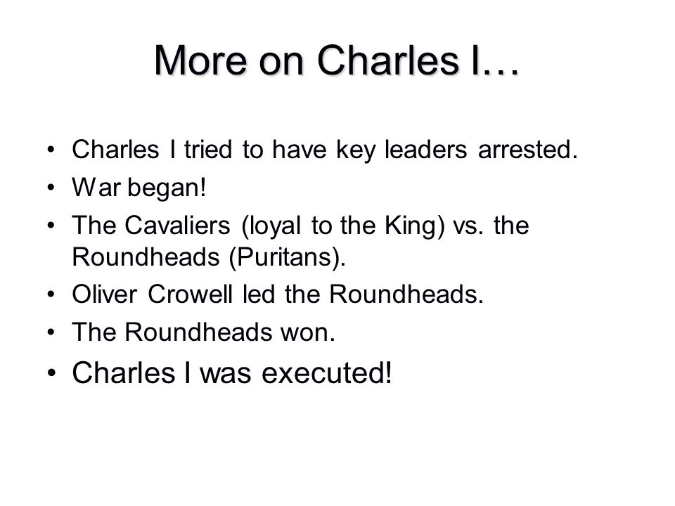 More on Charles I… Charles I was executed!