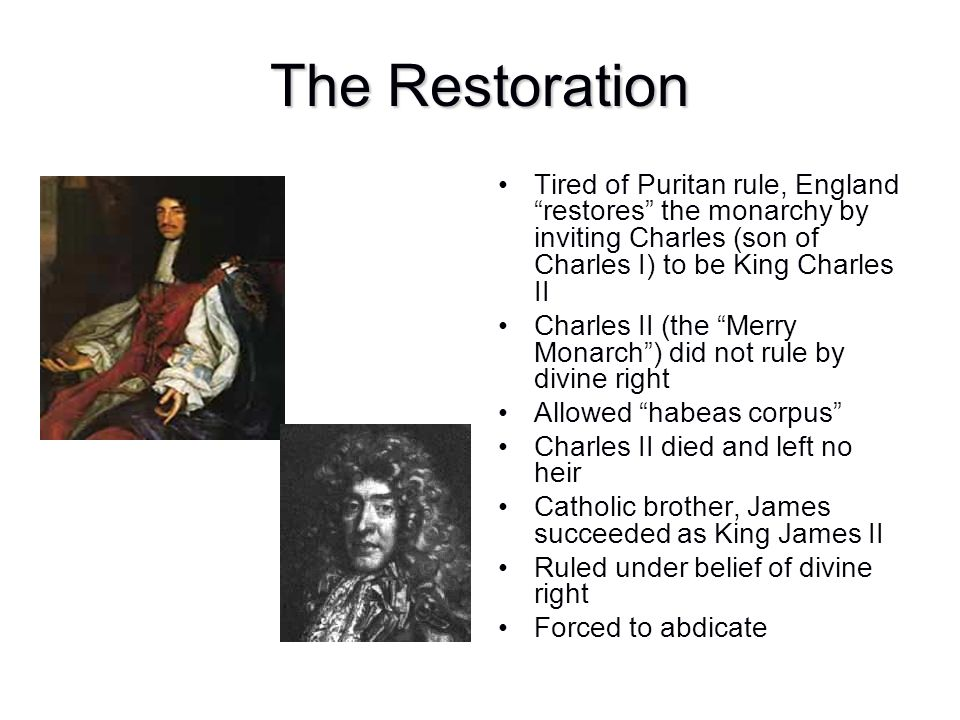 The Restoration Tired of Puritan rule, England restores the monarchy by inviting Charles (son of Charles I) to be King Charles II.