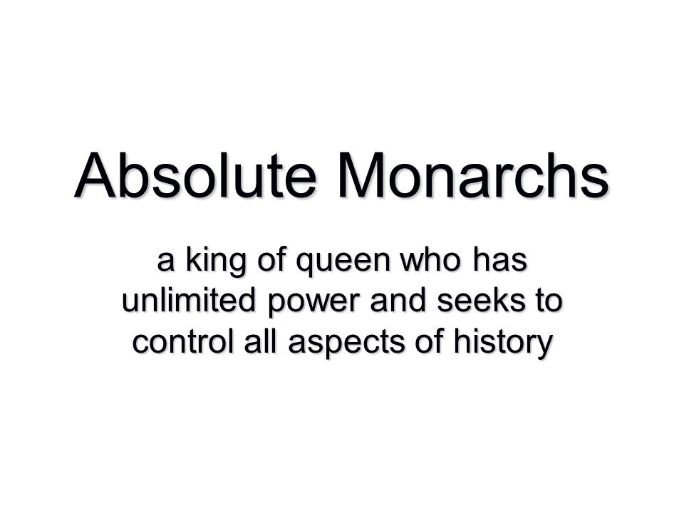 Absolute Monarchs a king of queen who has unlimited power and seeks to control all aspects of history.