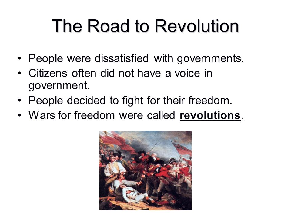 The Road to Revolution People were dissatisfied with governments.