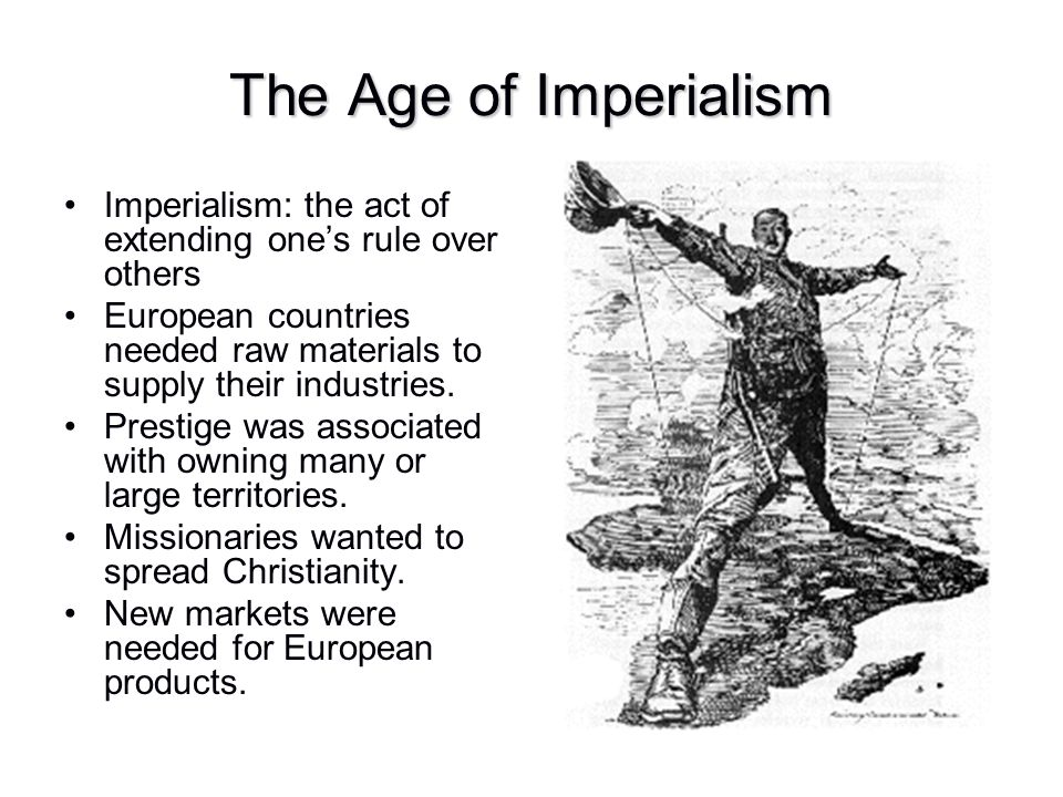 The Age of Imperialism Imperialism: the act of extending one's rule over others. European countries needed raw materials to supply their industries.