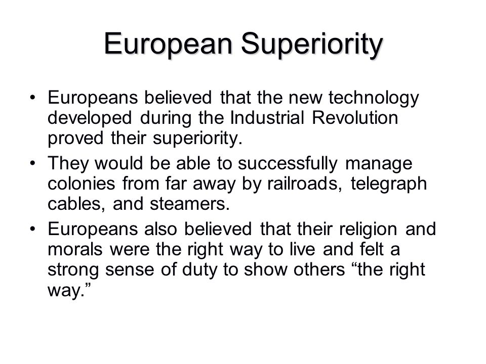 European Superiority Europeans believed that the new technology developed during the Industrial Revolution proved their superiority.
