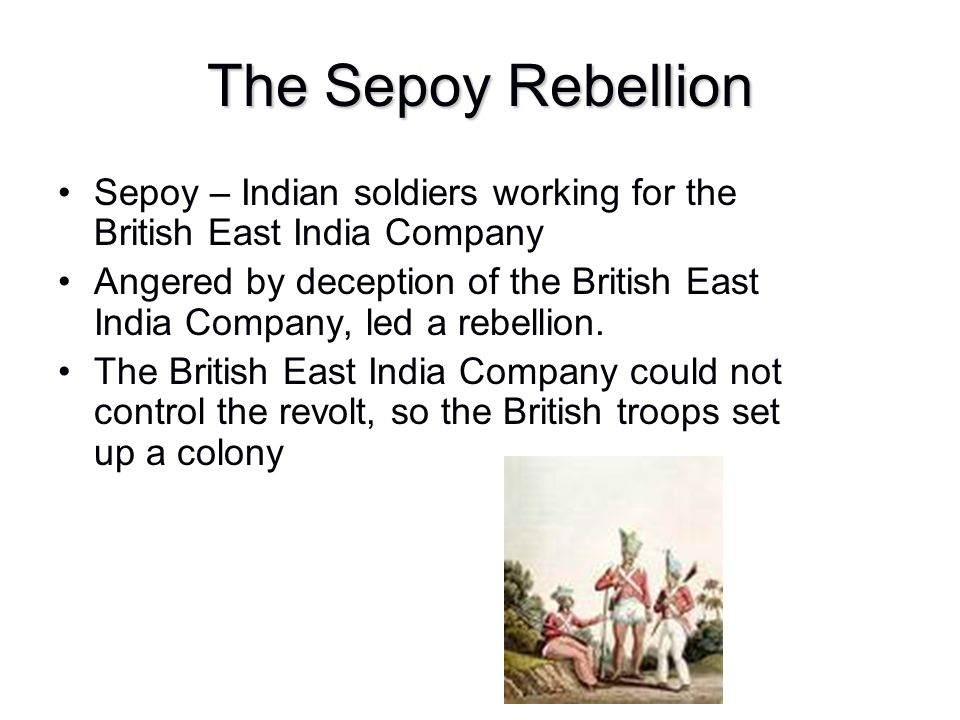 The Sepoy Rebellion Sepoy – Indian soldiers working for the British East India Company.