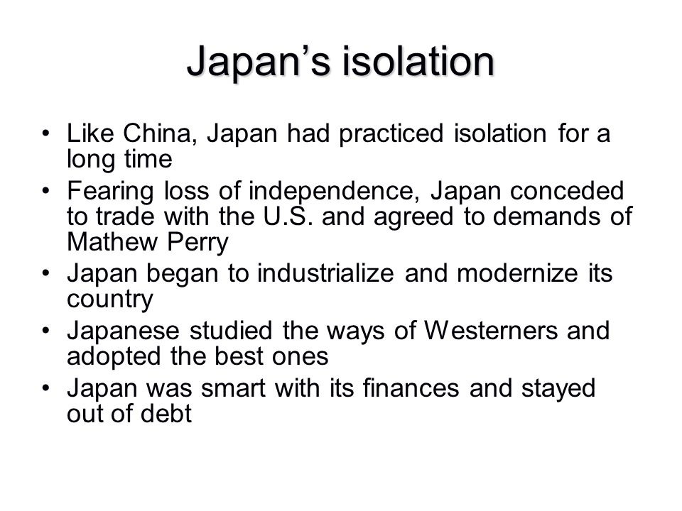 Japan's isolation Like China, Japan had practiced isolation for a long time.