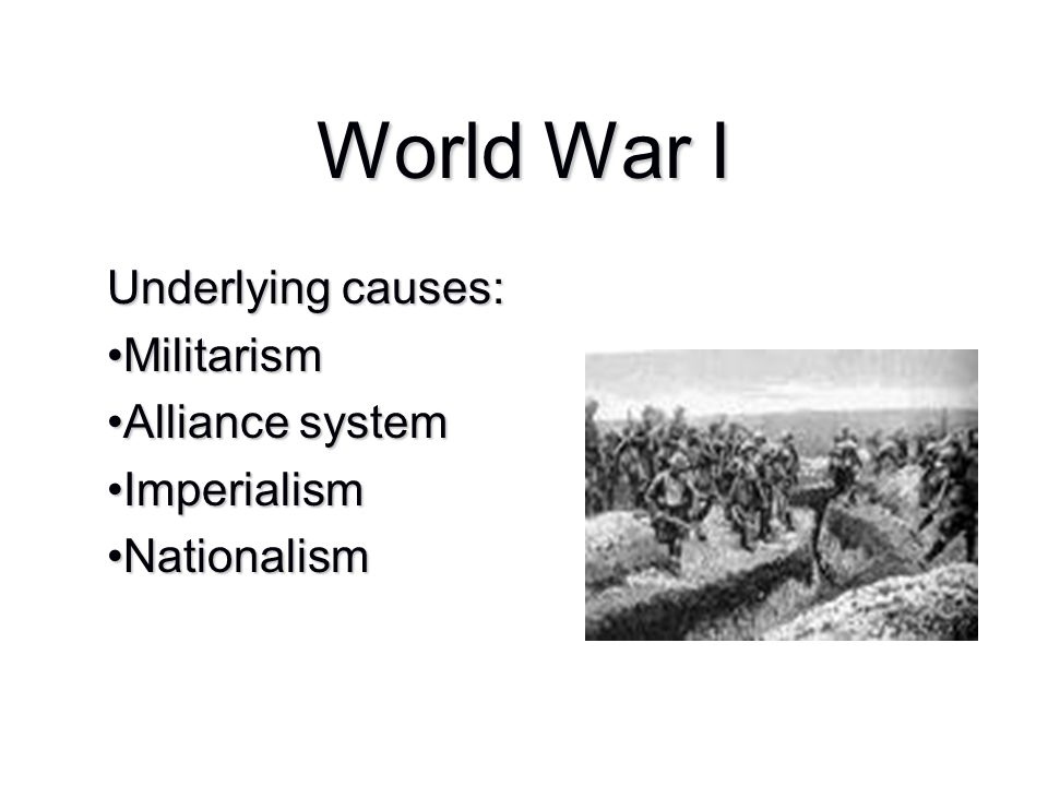 Underlying causes: Militarism Alliance system Imperialism Nationalism