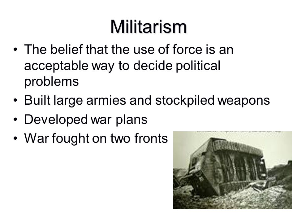 Militarism The belief that the use of force is an acceptable way to decide political problems. Built large armies and stockpiled weapons.