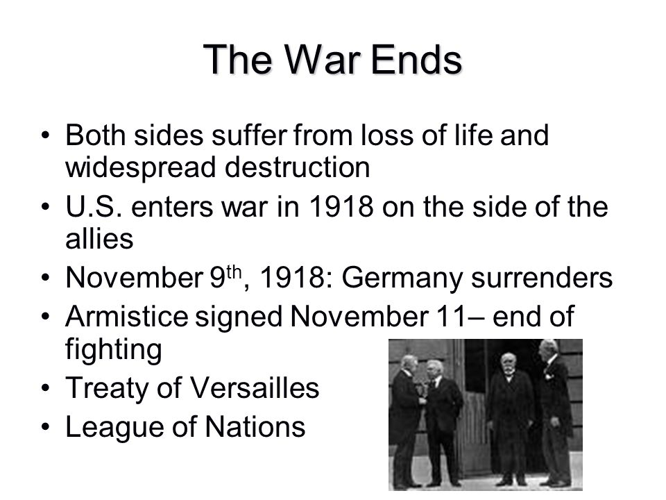 The War Ends Both sides suffer from loss of life and widespread destruction. U.S. enters war in 1918 on the side of the allies.