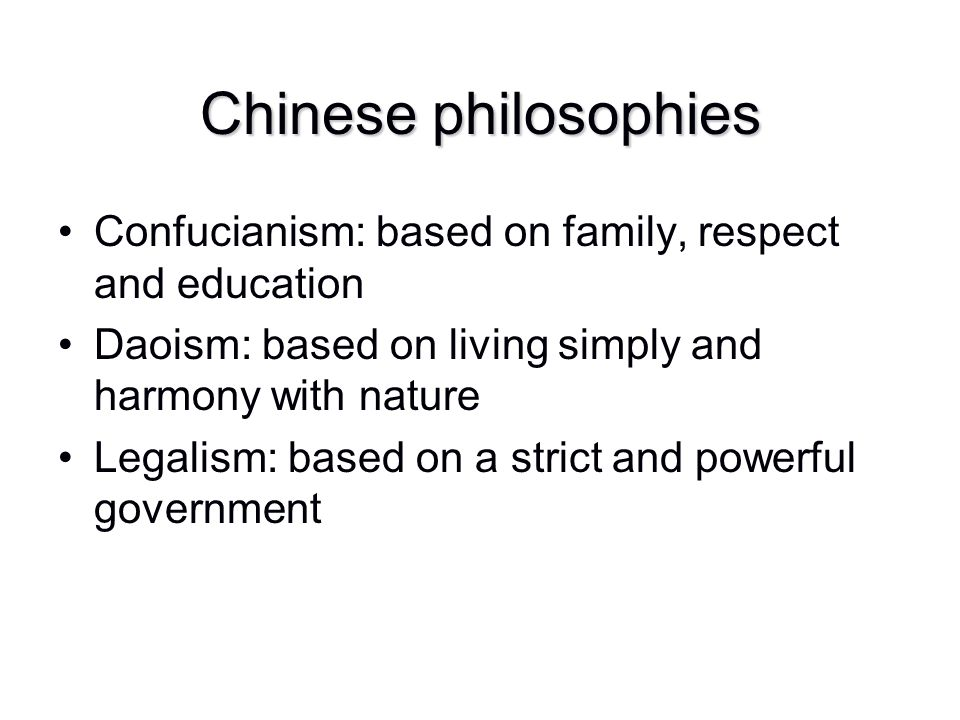 Chinese philosophies Confucianism: based on family, respect and education. Daoism: based on living simply and harmony with nature.