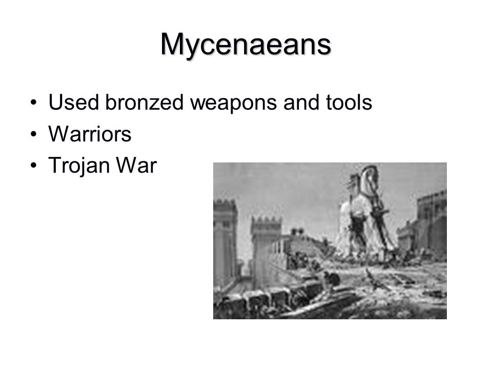 Mycenaeans Used bronzed weapons and tools Warriors Trojan War