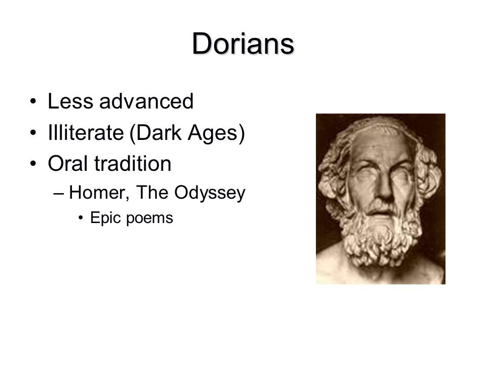 Dorians Less advanced Illiterate (Dark Ages) Oral tradition