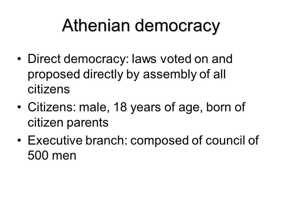 Athenian democracy Direct democracy: laws voted on and proposed directly by assembly of all citizens.