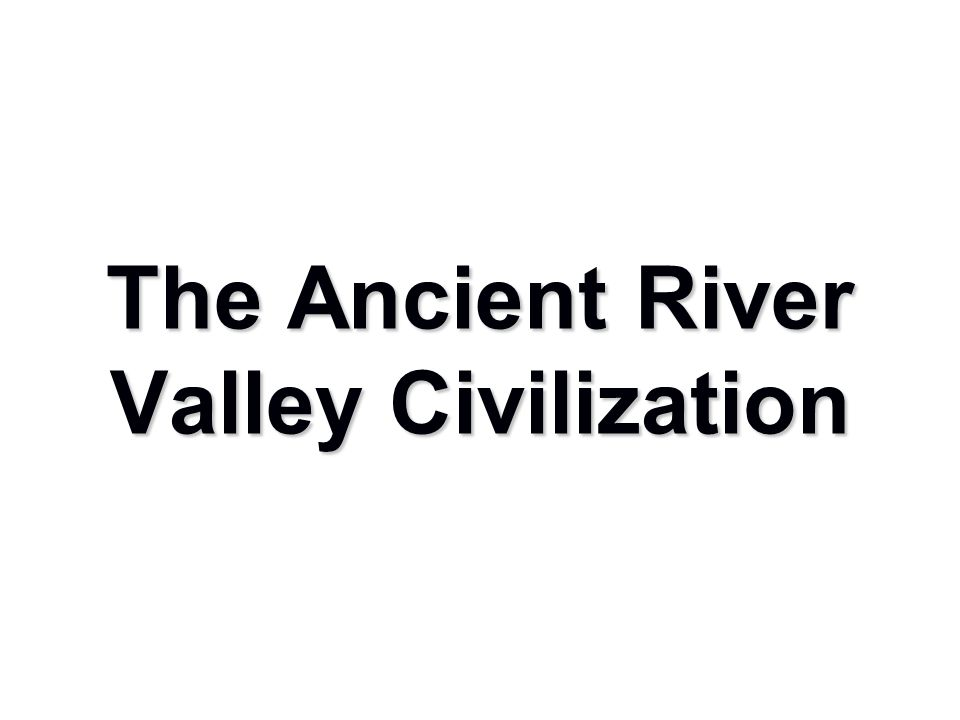 The Ancient River Valley Civilization
