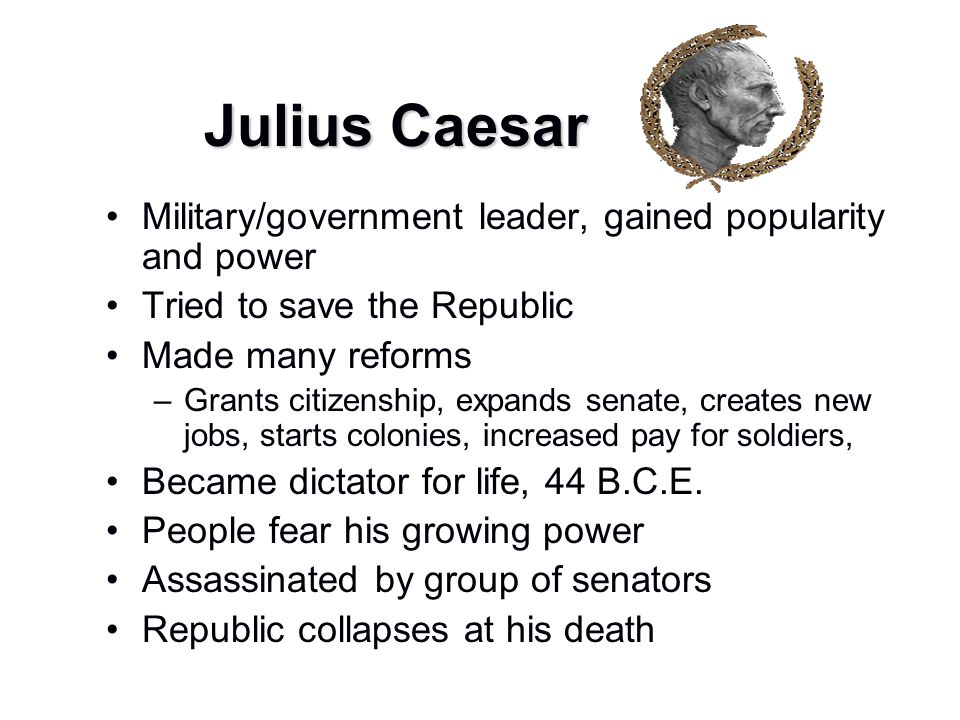 Julius Caesar Military/government leader, gained popularity and power