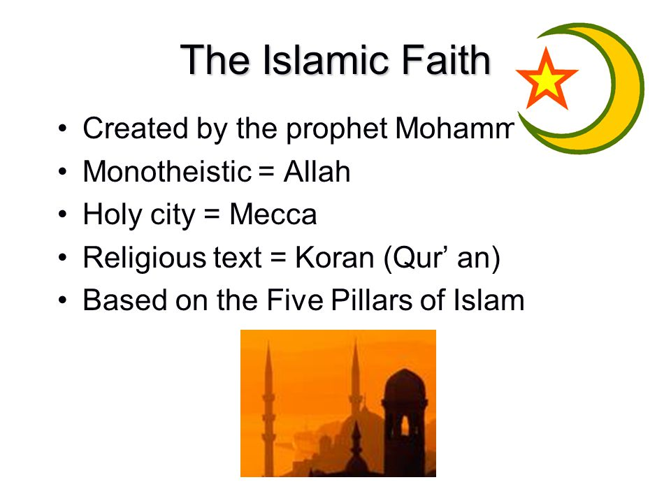 The Islamic Faith Created by the prophet Mohammed Monotheistic = Allah