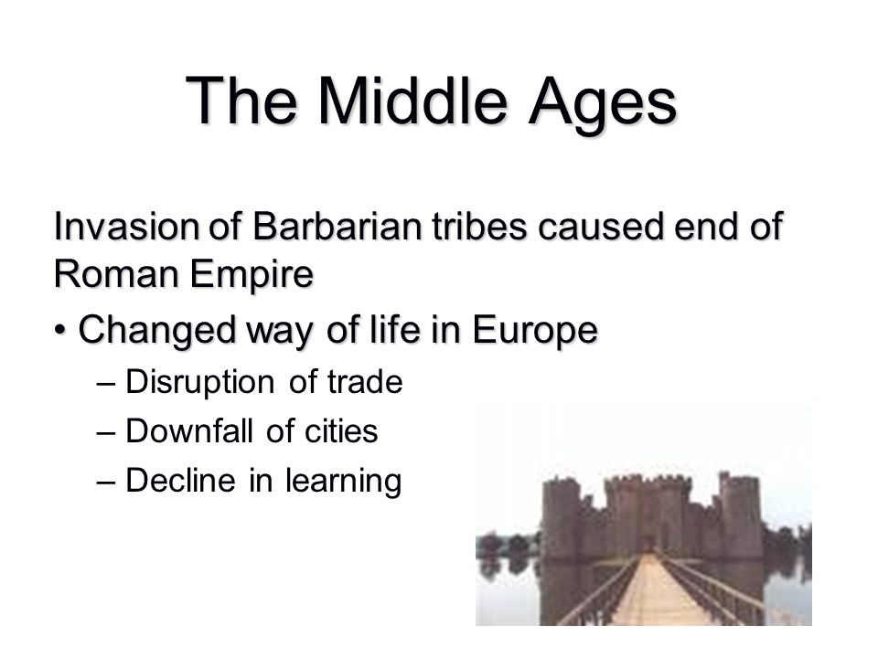 The Middle Ages Invasion of Barbarian tribes caused end of Roman Empire. Changed way of life in Europe.