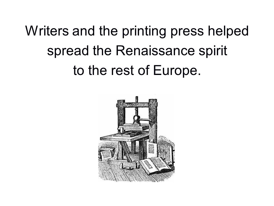 Writers and the printing press helped spread the Renaissance spirit