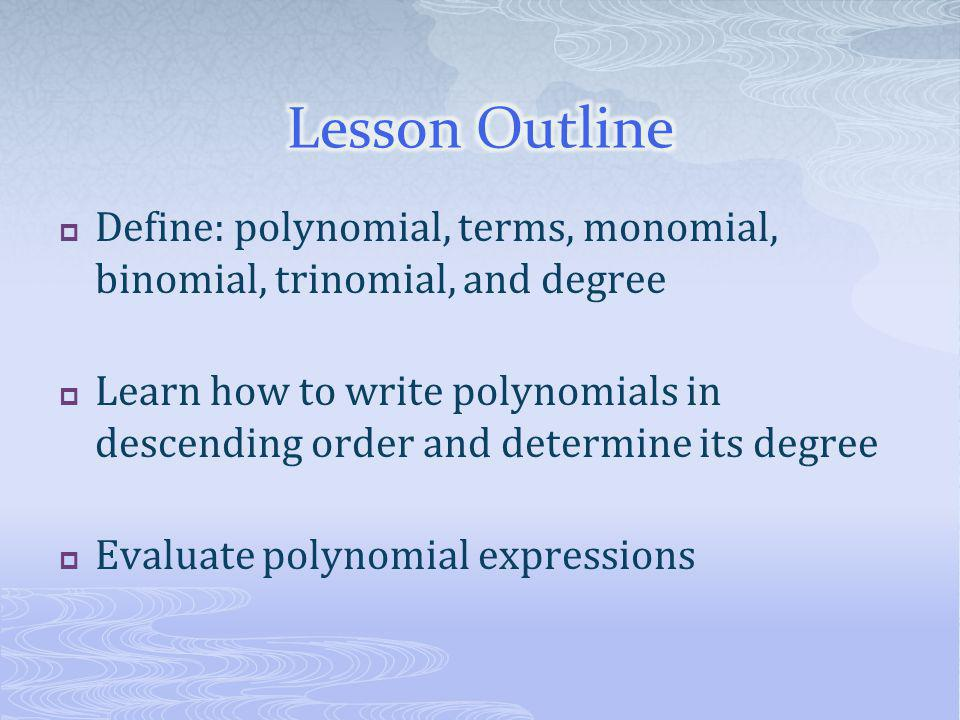 Lesson Outline Define: polynomial, terms, monomial, binomial, trinomial, and degree.
