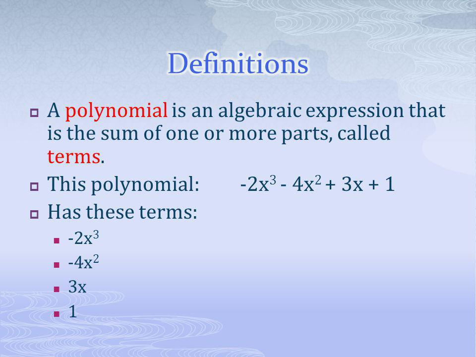 Definitions A polynomial is an algebraic expression that is the sum of one or more parts, called terms.