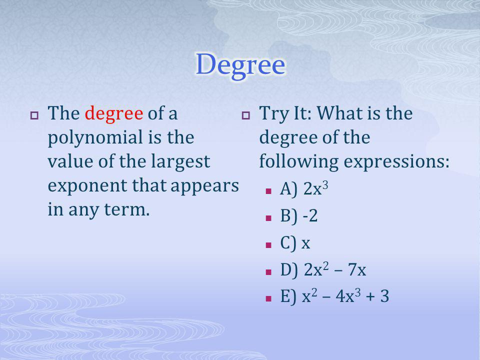 Degree The degree of a polynomial is the value of the largest exponent that appears in any term.