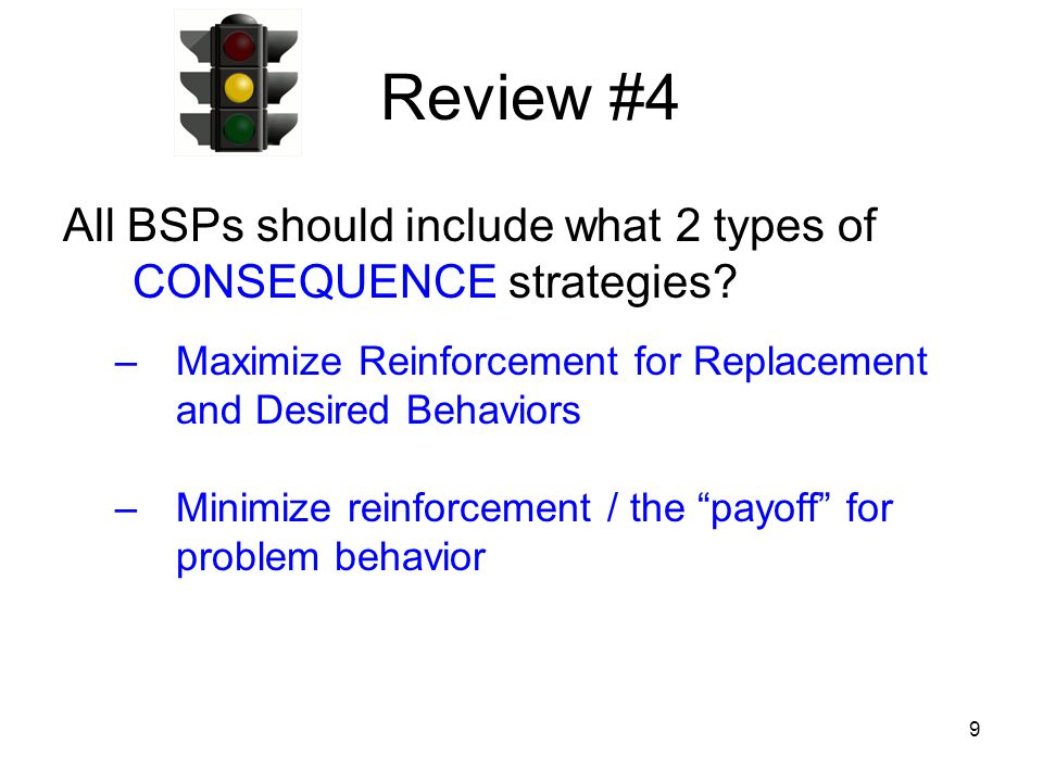 Review #4 All BSPs should include what 2 types of CONSEQUENCE strategies Maximize Reinforcement for Replacement and Desired Behaviors.
