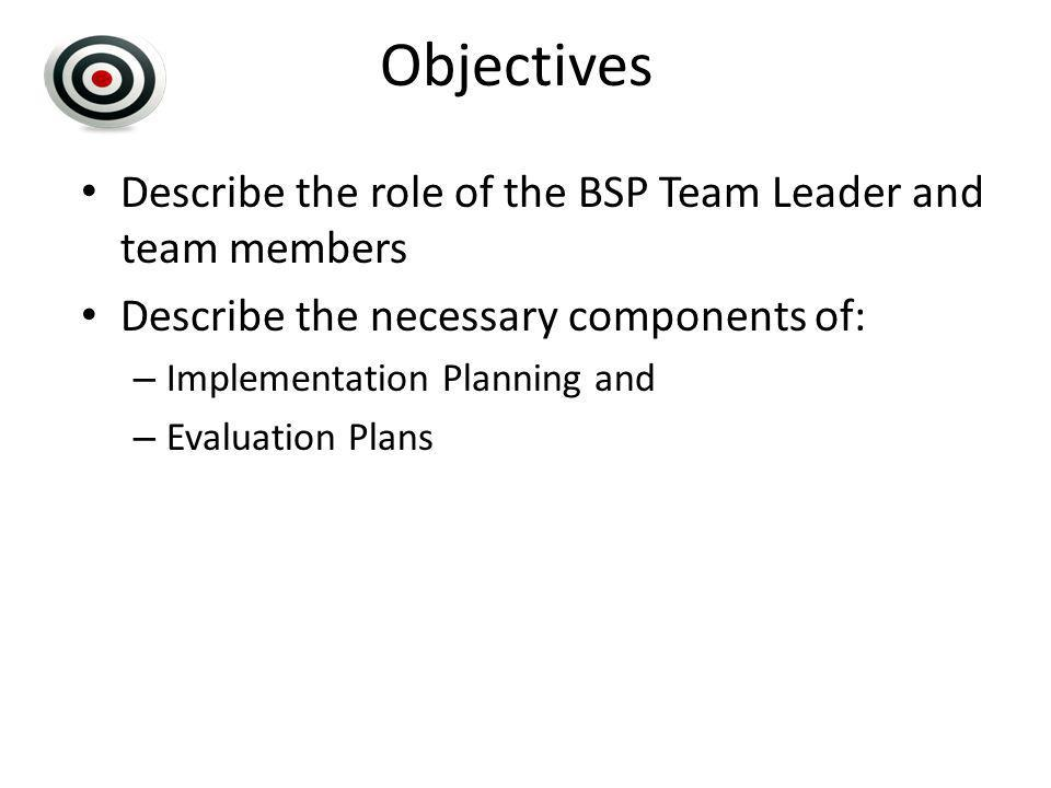Objectives Describe the role of the BSP Team Leader and team members